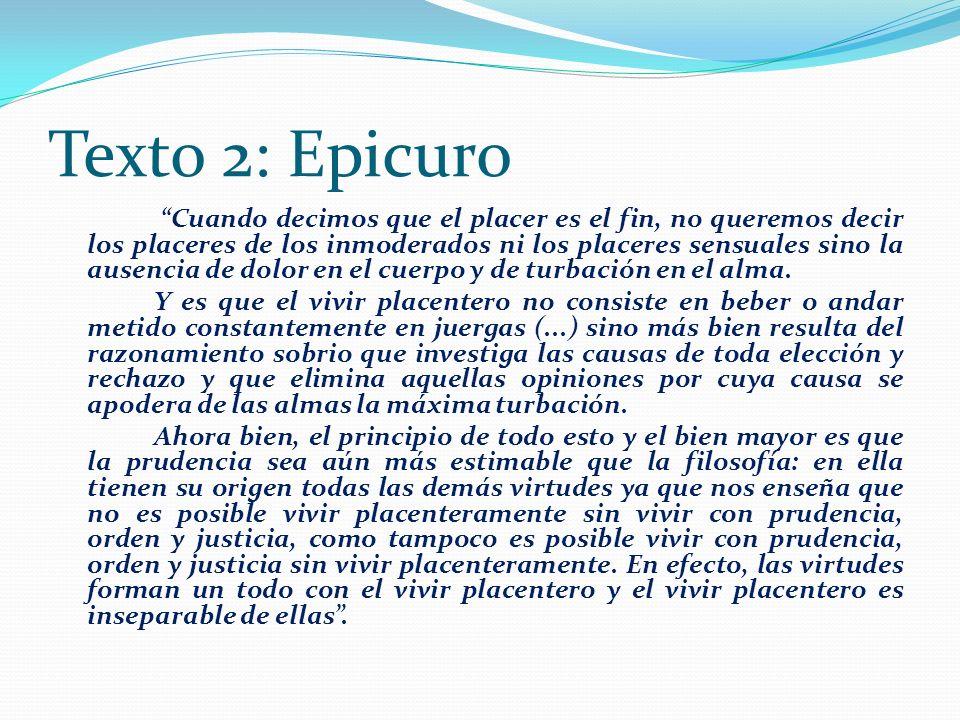Texto 2: Epicuro Cuando decimos que el placer es el fin, no queremos decir los placeres de los inmoderados ni los placeres sensuales sino la ausencia