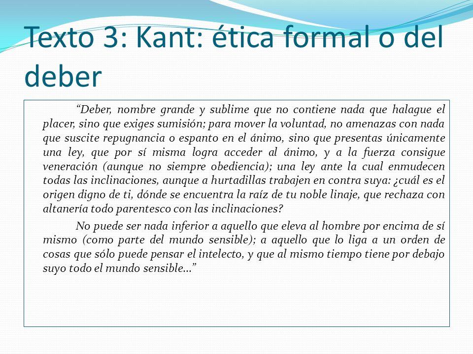 Texto 3: Kant: ética formal o del deber Deber, nombre grande y sublime que no contiene nada que halague el placer, sino que exiges sumisión; para move