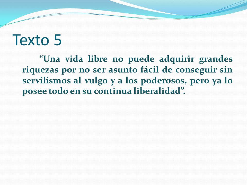 Texto 5 Una vida libre no puede adquirir grandes riquezas por no ser asunto fácil de conseguir sin servilismos al vulgo y a los poderosos, pero ya lo