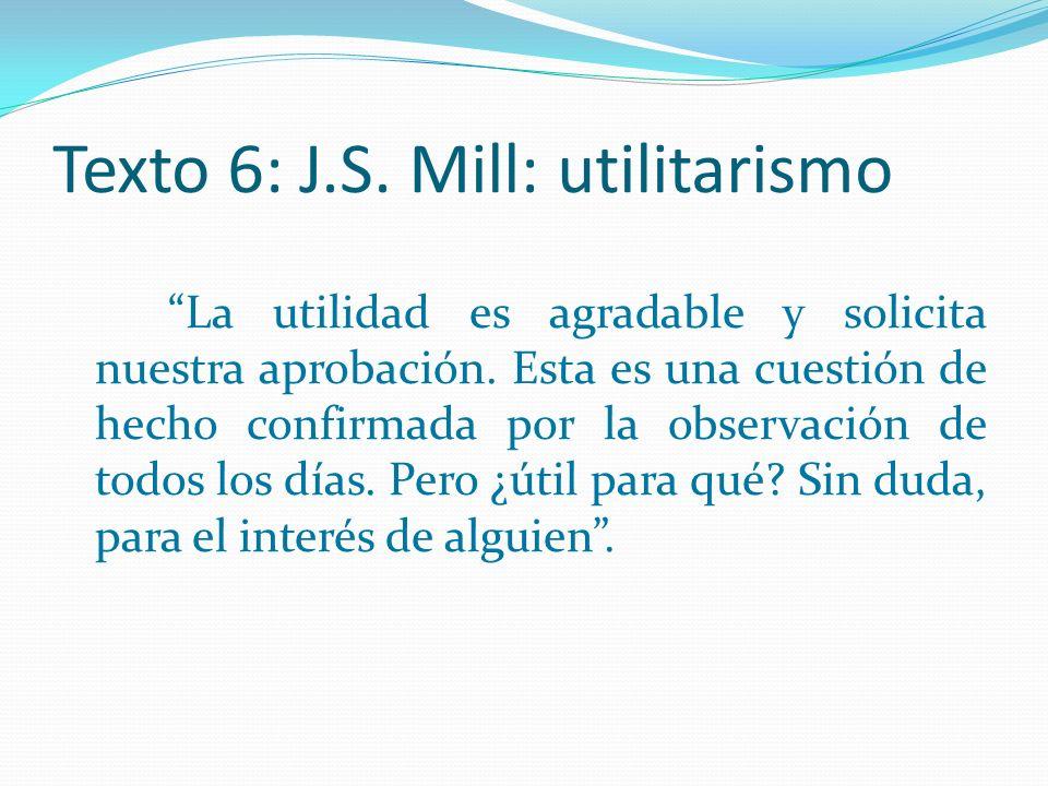 Texto 6: J.S. Mill: utilitarismo La utilidad es agradable y solicita nuestra aprobación. Esta es una cuestión de hecho confirmada por la observación d