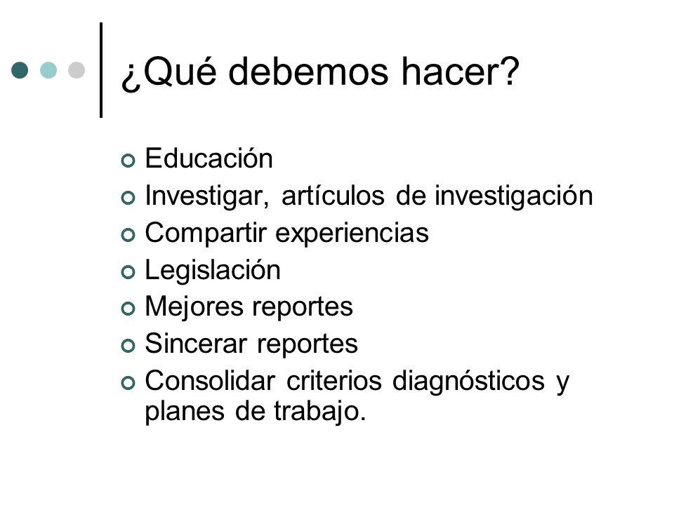¿Qué debemos hacer? Educación Investigar, artículos de investigación Compartir experiencias Legislación Mejores reportes Sincerar reportes Consolidar