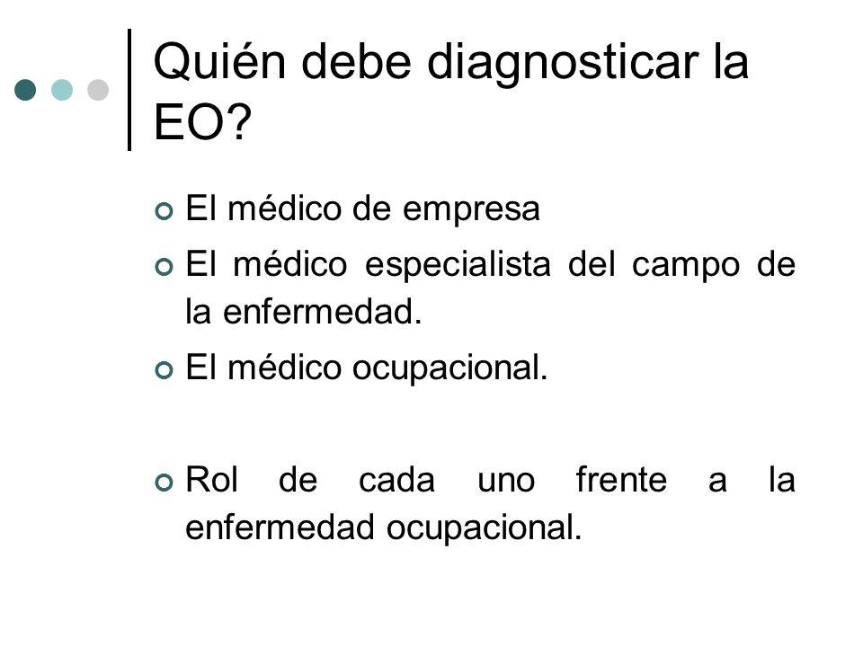 Quién debe diagnosticar la EO? El médico de empresa El médico especialista del campo de la enfermedad. El médico ocupacional. Rol de cada uno frente a