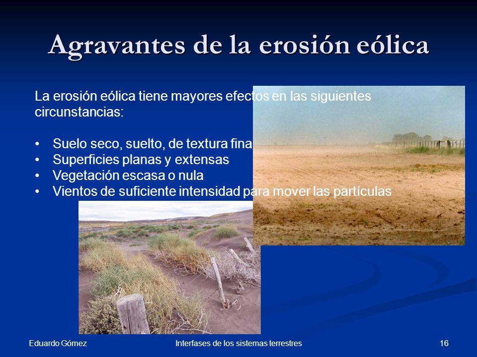Agravantes de la erosión eólica Eduardo Gómez 16Interfases de los sistemas terrestres La erosión eólica tiene mayores efectos en las siguientes circun