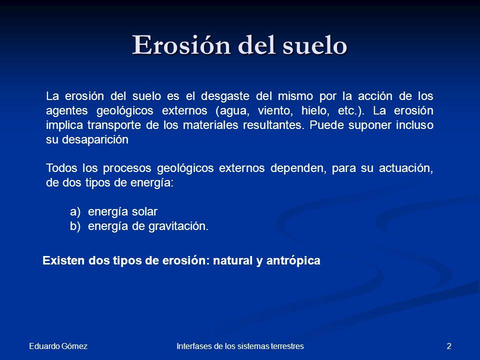 Factores de la erosión del suelo Eduardo Gómez 3Interfases de los sistemas terrestres Erosión del suelo Puede ser Velocidad afectada por Natural Antrópica Cubierta vegetal Tipo de terreno Clima de la zona Usos Humanos