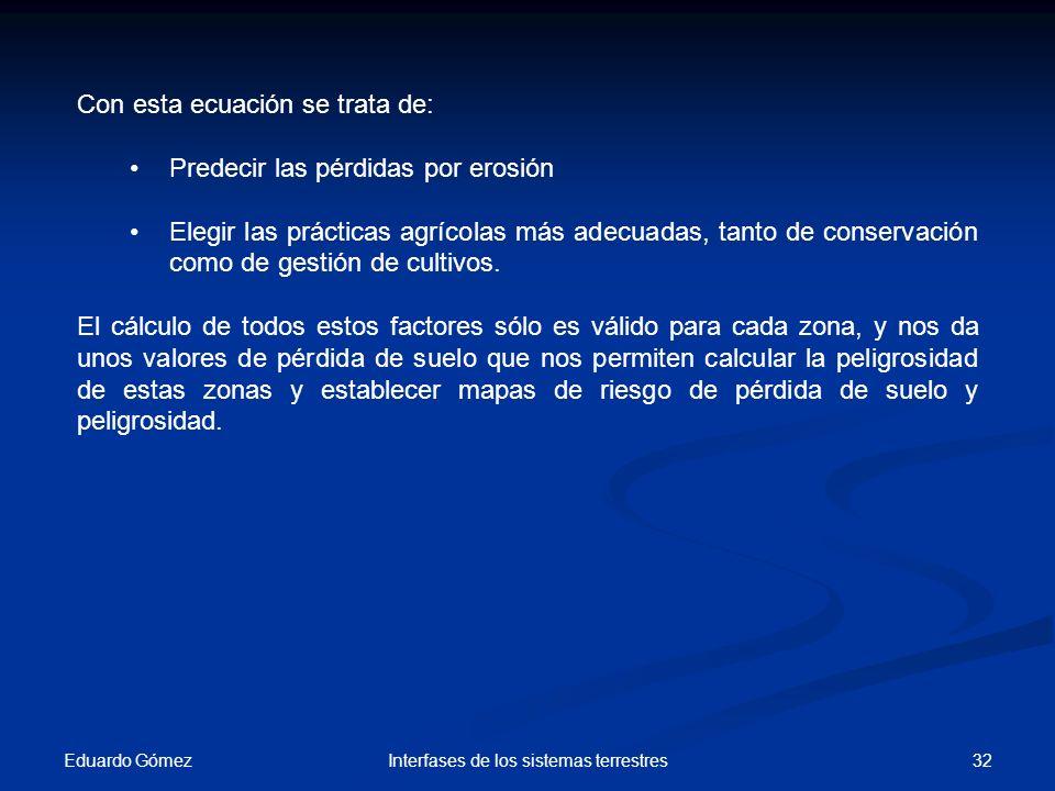 Eduardo Gómez 32Interfases de los sistemas terrestres Con esta ecuación se trata de: Predecir las pérdidas por erosión Elegir las prácticas agrícolas