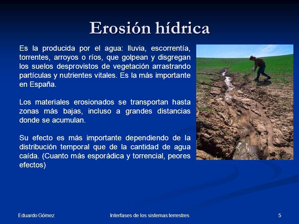 Erosión hídrica Eduardo Gómez 5Interfases de los sistemas terrestres Es la producida por el agua: lluvia, escorrentía, torrentes, arroyos o ríos, que