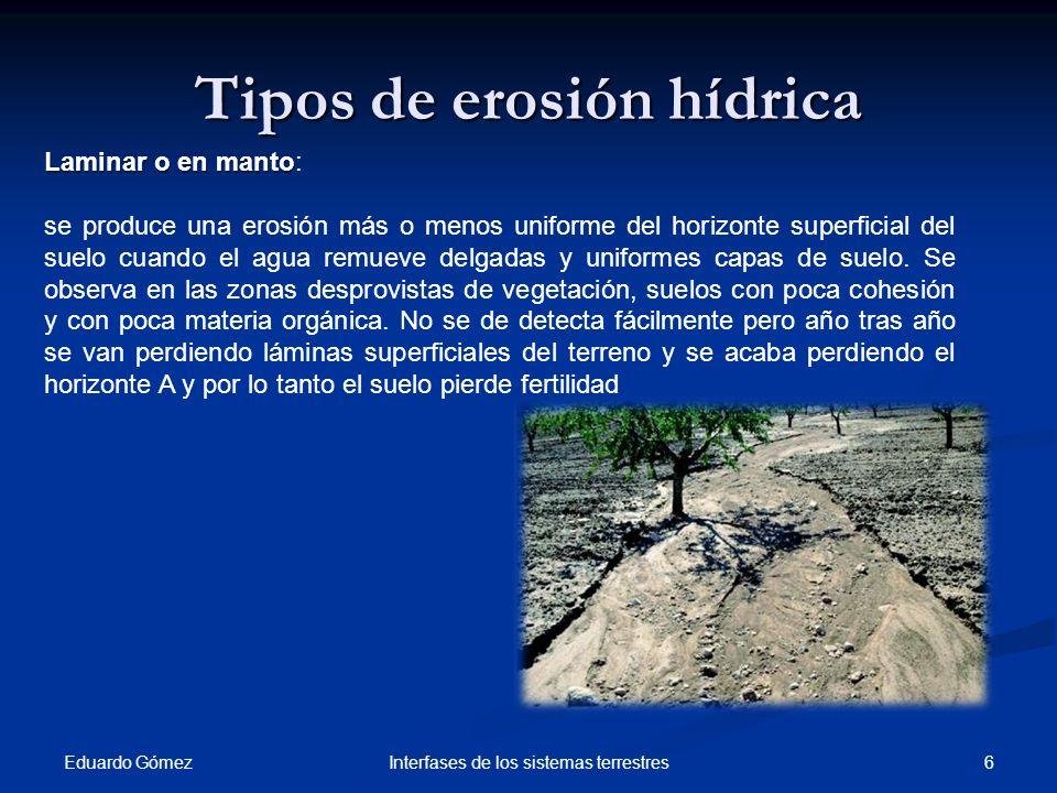 Tipos de erosión hídrica Eduardo Gómez 6Interfases de los sistemas terrestres Laminar o en manto Laminar o en manto: se produce una erosión más o meno