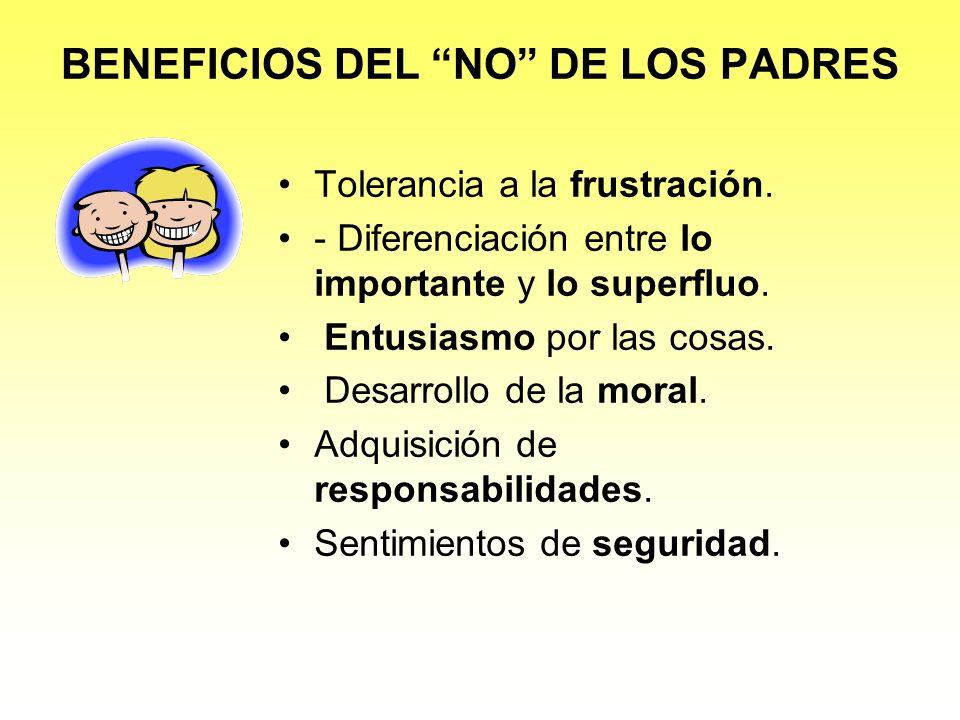 BENEFICIOS DEL NO DE LOS PADRES Tolerancia a la frustración. - Diferenciación entre lo importante y lo superfluo. Entusiasmo por las cosas. Desarrollo