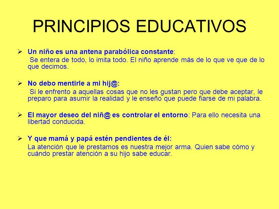 PRINCIPIOS EDUCATIVOS Un niño es una antena parabólica constante: Se entera de todo, lo imita todo. El niño aprende más de lo que ve que de lo que dec