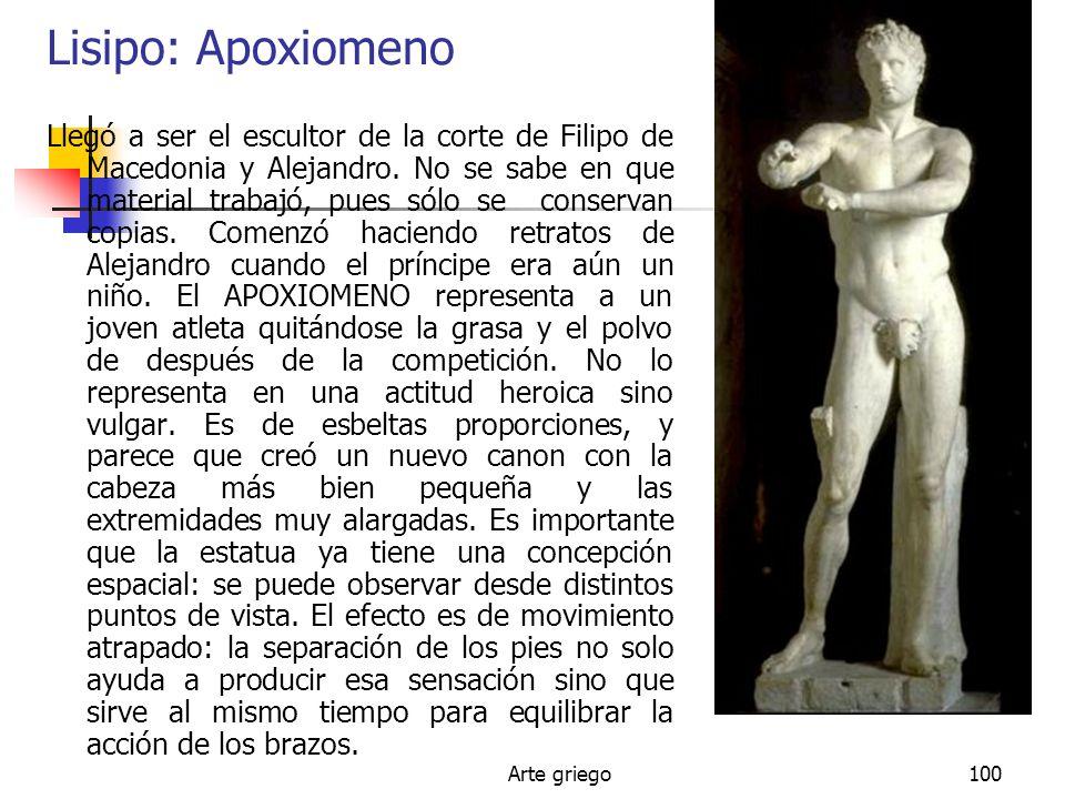 Arte griego100 Lisipo: Apoxiomeno Llegó a ser el escultor de la corte de Filipo de Macedonia y Alejandro. No se sabe en que material trabajó, pues sól
