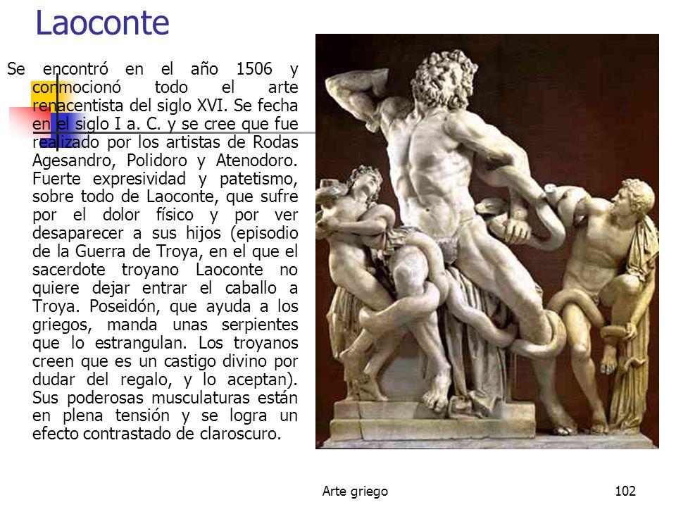Arte griego102 Laoconte Se encontró en el año 1506 y conmocionó todo el arte renacentista del siglo XVI. Se fecha en el siglo I a. C. y se cree que fu