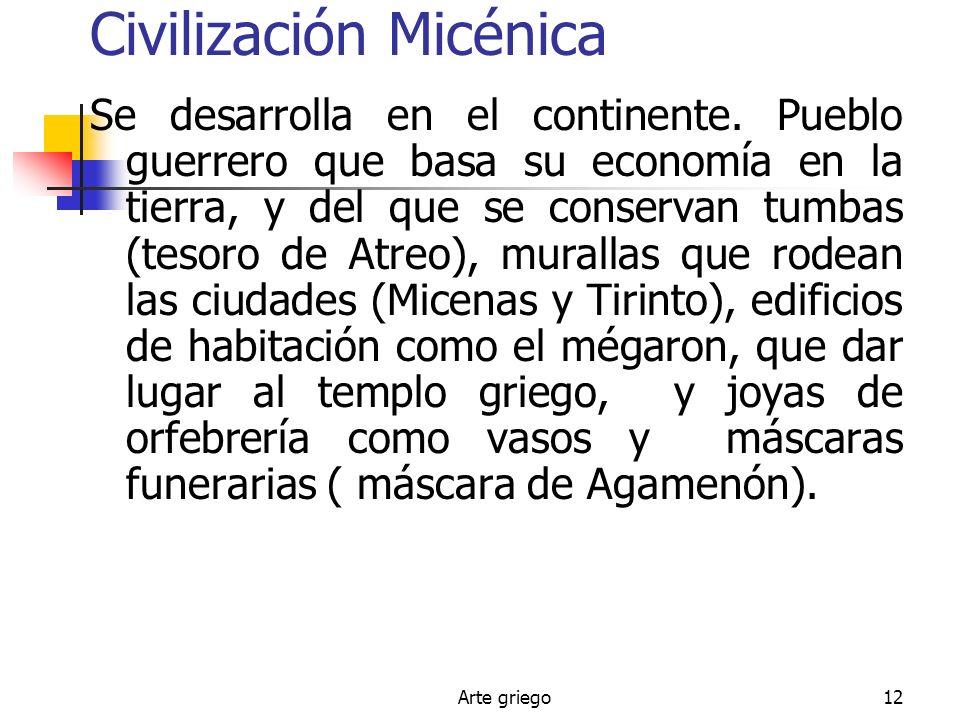 Arte griego12 Civilización Micénica Se desarrolla en el continente. Pueblo guerrero que basa su economía en la tierra, y del que se conservan tumbas (