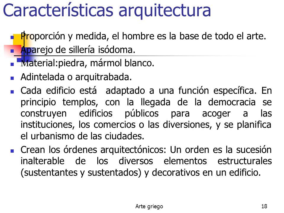 Arte griego18 Características arquitectura Proporción y medida, el hombre es la base de todo el arte. Aparejo de sillería isódoma. M aterial:piedra, m