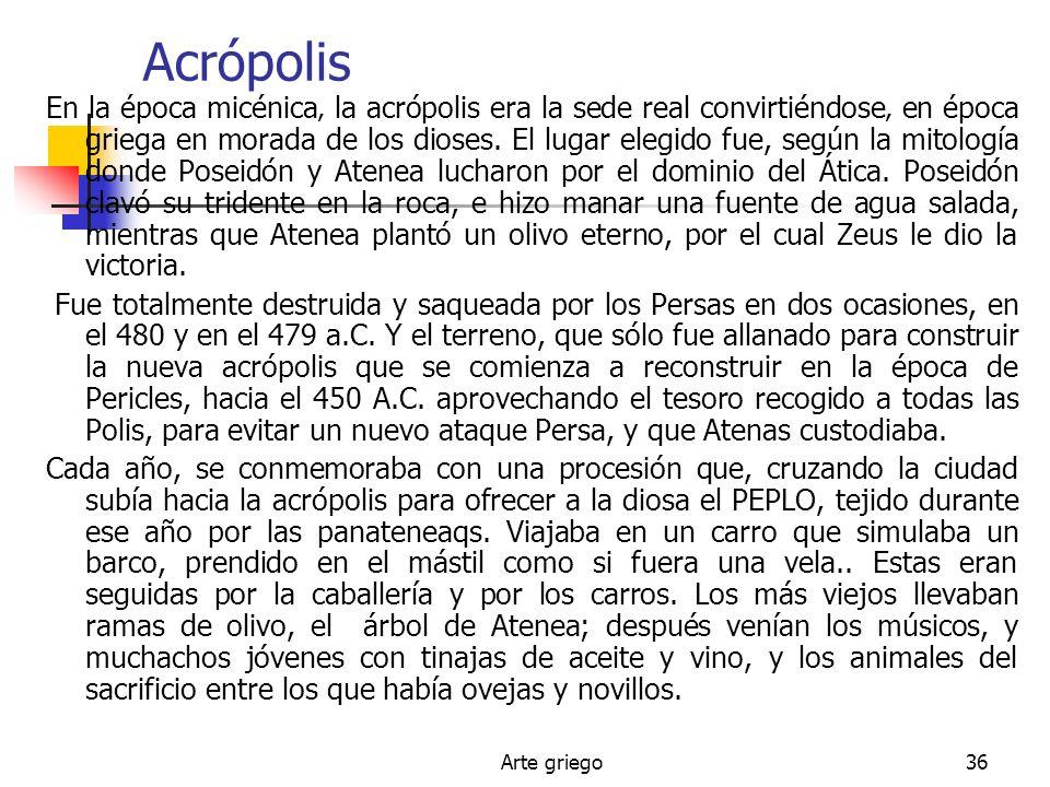 Arte griego36 Acrópolis En la época micénica la acrópolis era la sede real convirtiéndose en época griega en morada de los dioses. El lugar elegido fu