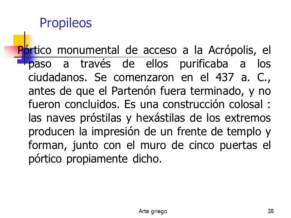Arte griego38 Propileos Pórtico monumental de acceso a la Acrópolis, el paso a través de ellos purificaba a los ciudadanos. Se comenzaron en el 437 a.