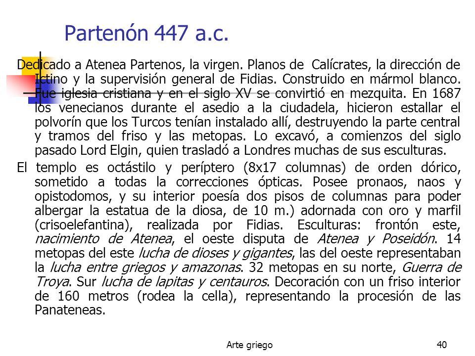 Arte griego40 Partenón 447 a.c. Dedicado a Atenea Partenos, la virgen. Planos de Calícrates, la dirección de Ictino y la supervisión general de Fidias