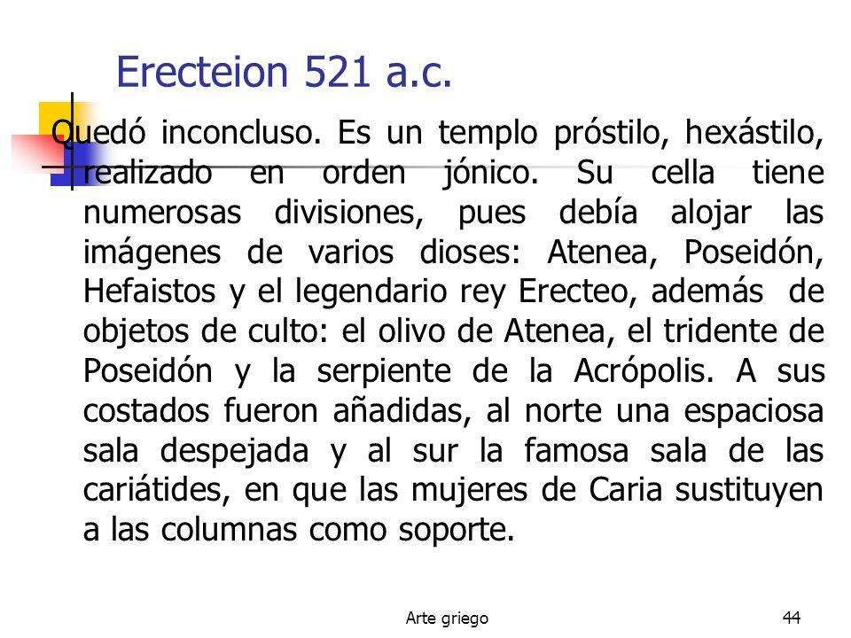 Arte griego44 Erecteion 521 a.c. Quedó inconcluso. Es un templo próstilo, hexástilo, realizado en orden jónico. Su cella tiene numerosas divisiones, p
