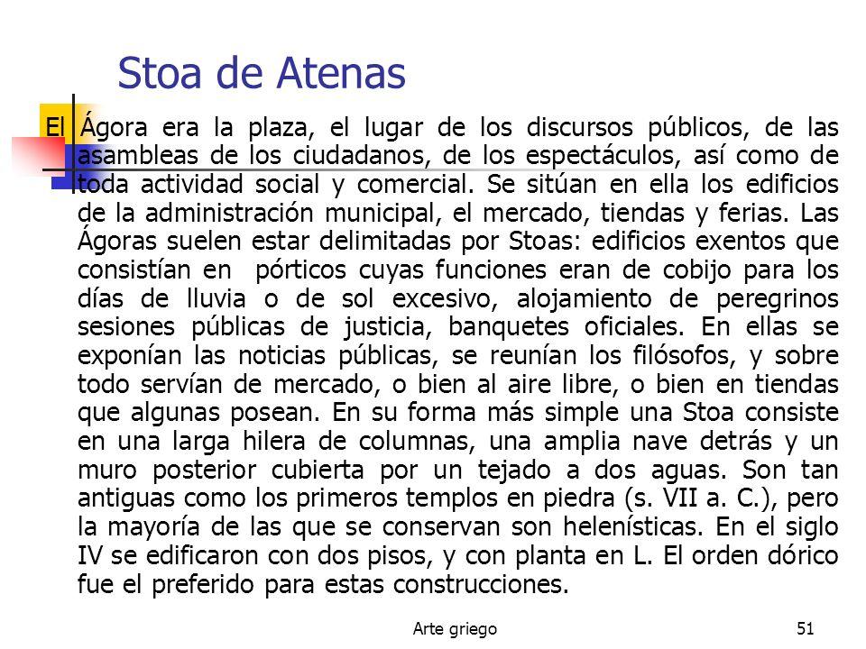 Arte griego51 Stoa de Atenas El Ágora era la plaza, el lugar de los discursos públicos, de las asambleas de los ciudadanos, de los espectáculos, así c