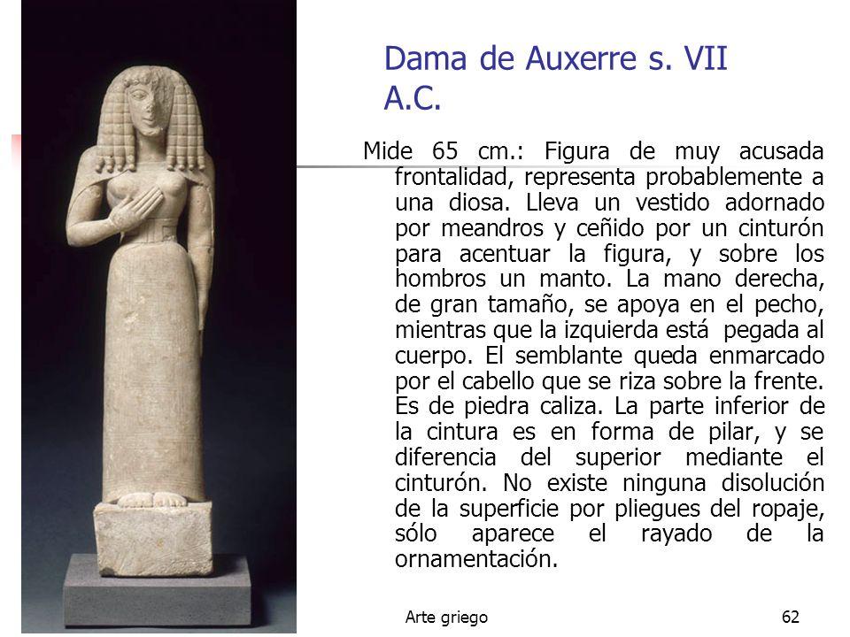 Arte griego62 Dama de Auxerre s. VII A.C. Mide 65 cm.: Figura de muy acusada frontalidad, representa probablemente a una diosa. Lleva un vestido adorn