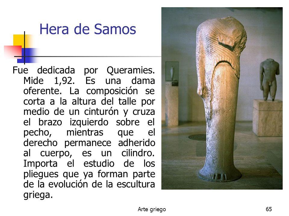 Arte griego65 Hera de Samos Fue dedicada por Queramies. Mide 1,92. Es una dama oferente. La composición se corta a la altura del talle por medio de un