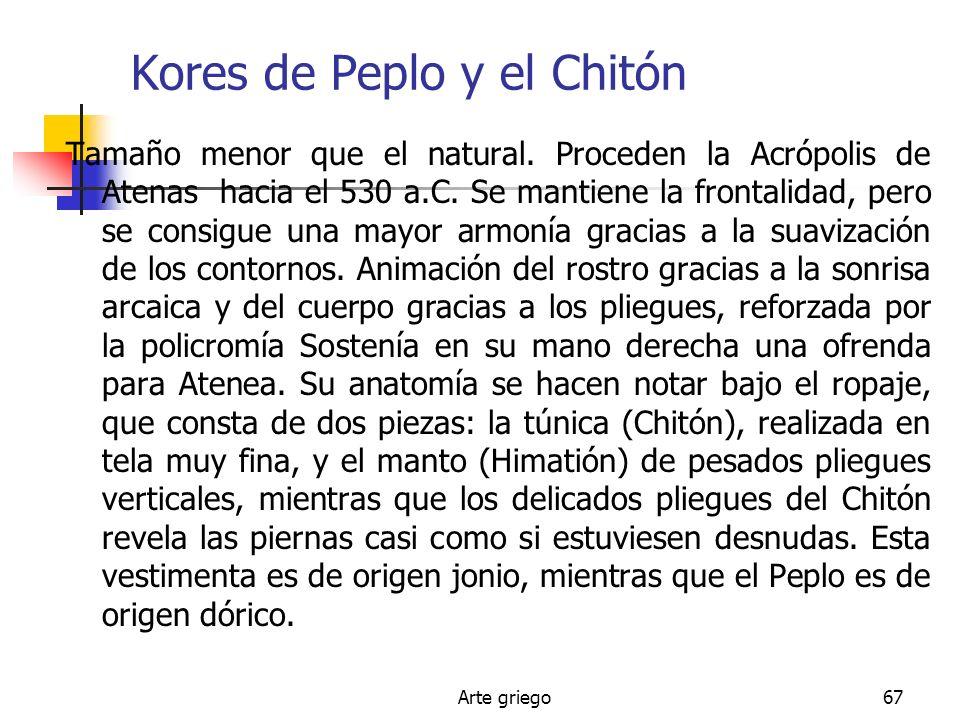 Arte griego67 Kores de Peplo y el Chitón Tamaño menor que el natural. Proceden la Acrópolis de Atenas hacia el 530 a.C. Se mantiene la frontalidad, pe