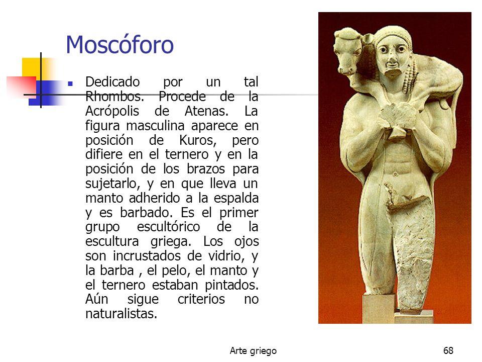 Arte griego68 Moscóforo Dedicado por un tal Rhombos. Procede de la Acrópolis de Atenas. La figura masculina aparece en posición de Kuros, pero difiere
