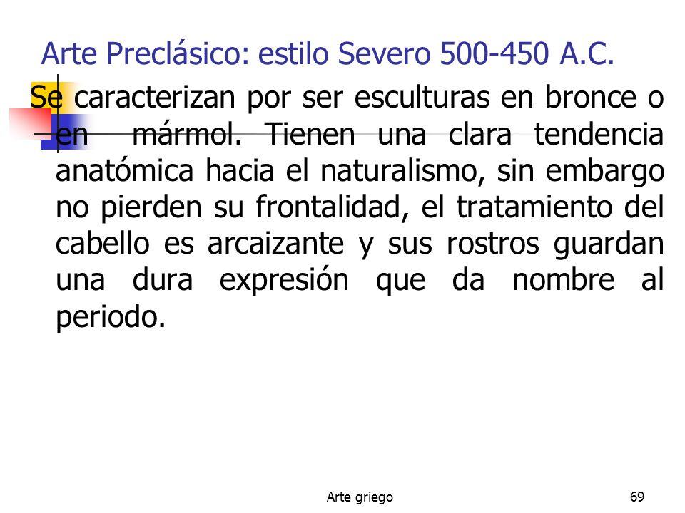 Arte griego69 Arte Preclásico: estilo Severo 500-450 A.C. Se caracterizan por ser esculturas en bronce o en mármol. Tienen una clara tendencia anatómi