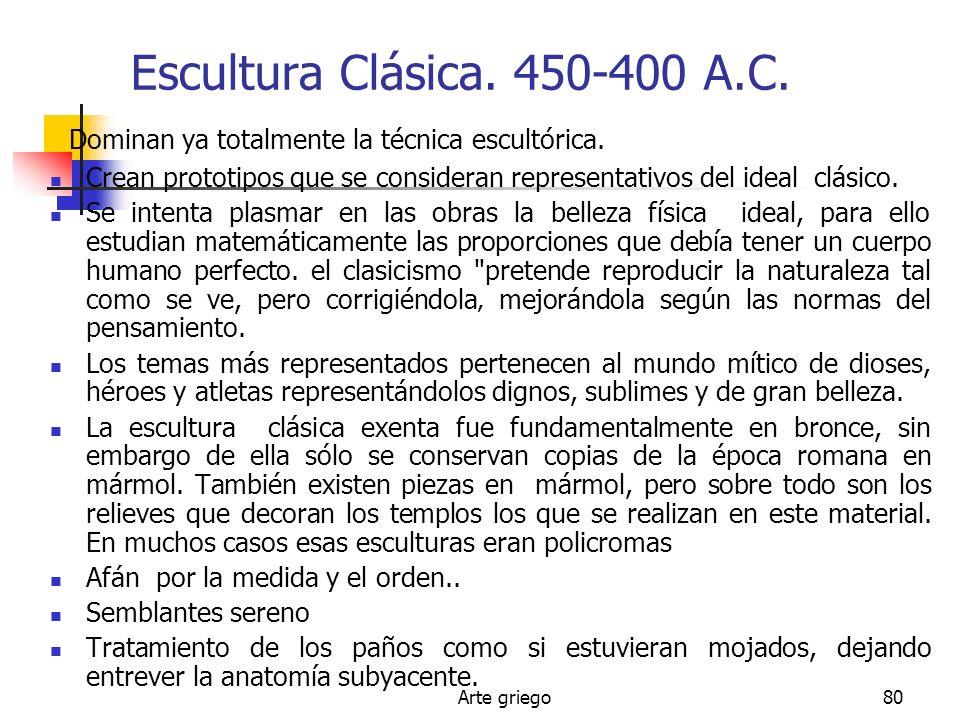 Arte griego80 Escultura Clásica. 450-400 A.C. Dominan ya totalmente la técnica escultórica. Crean prototipos que se consideran representativos del ide