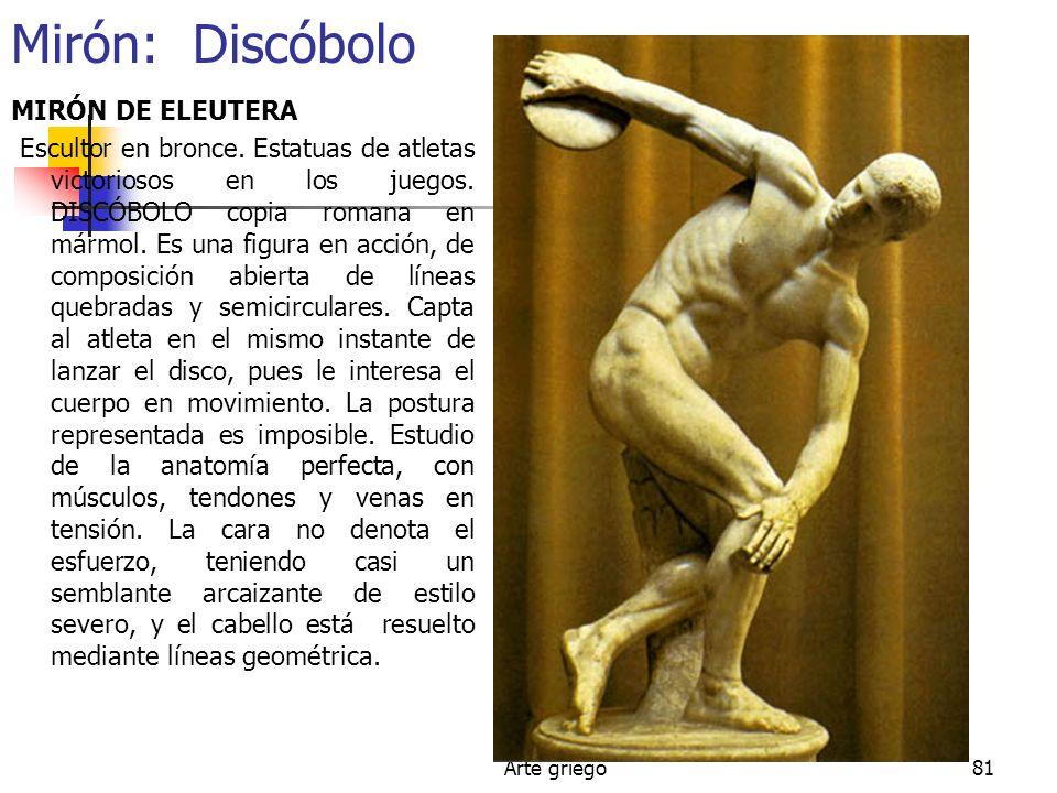 Arte griego81 Mirón: Discóbolo MIRÓN DE ELEUTERA Escultor en bronce. Estatuas de atletas victoriosos en los juegos. DISCÓBOLO copia romana en mármol.