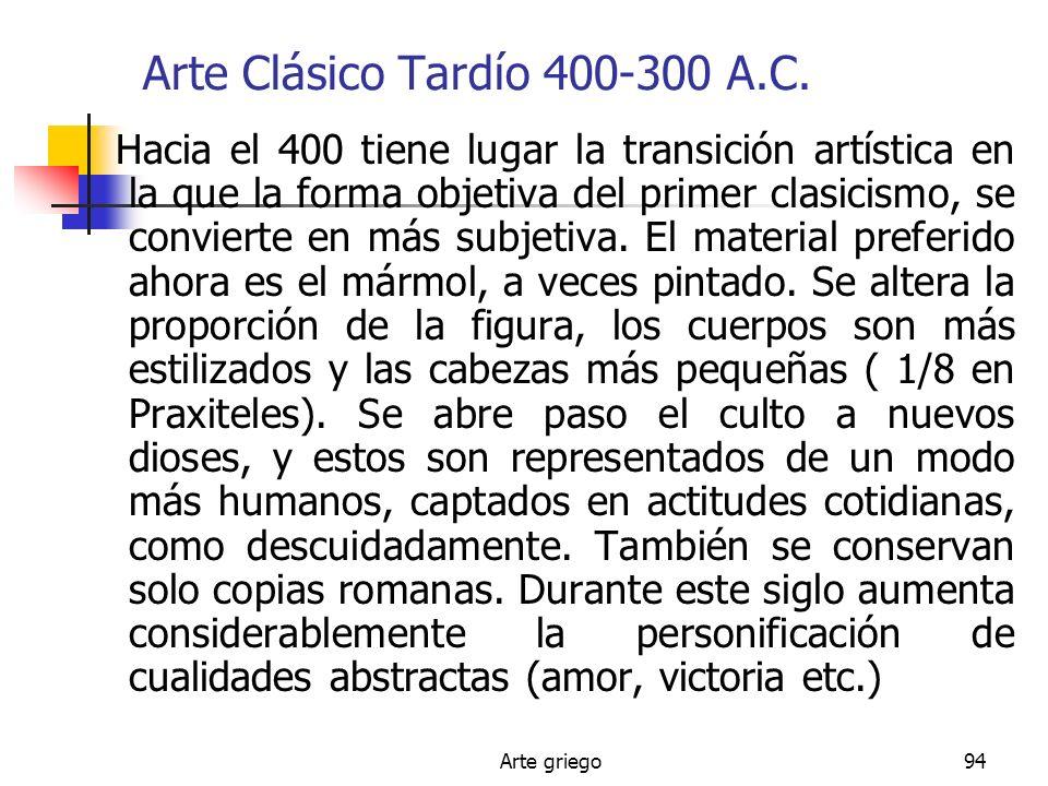 Arte griego94 Arte Clásico Tardío 400-300 A.C. Hacia el 400 tiene lugar la transición artística en la que la forma objetiva del primer clasicismo, se