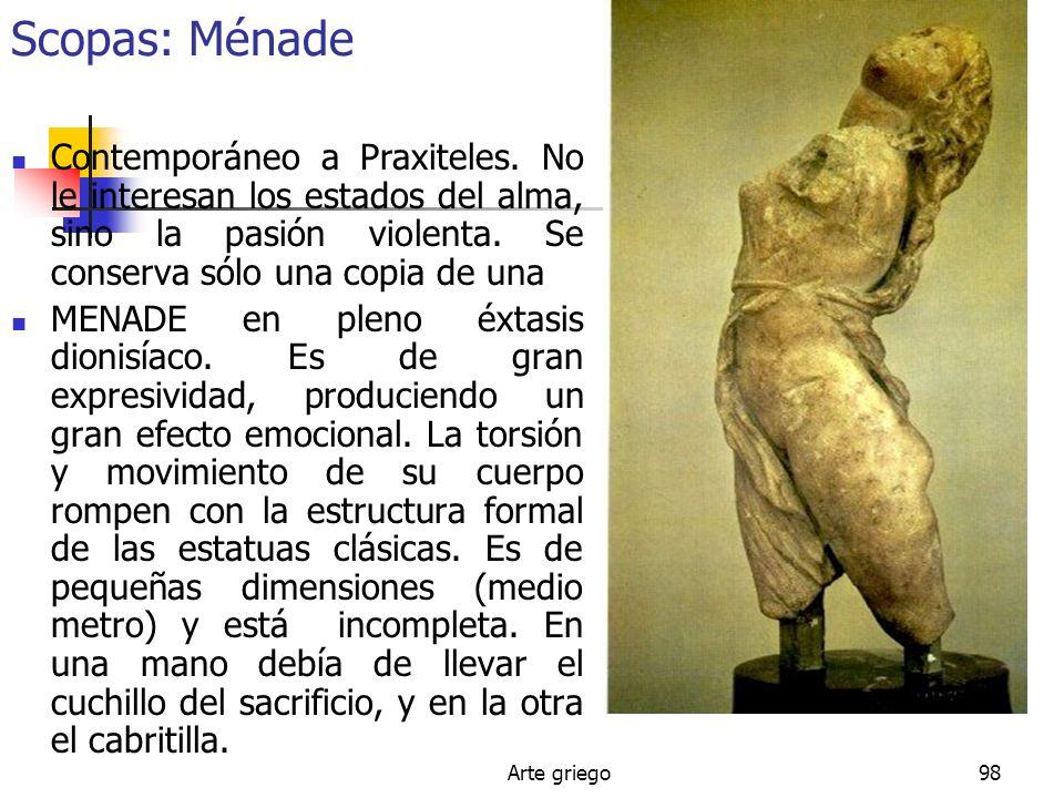 Arte griego98 Scopas: Ménade Contemporáneo a Praxiteles. No le interesan los estados del alma, sino la pasión violenta. Se conserva sólo una copia de