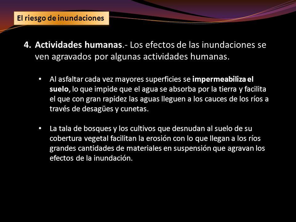 4.Actividades humanas.- Los efectos de las inundaciones se ven agravados por algunas actividades humanas. Al asfaltar cada vez mayores superficies se