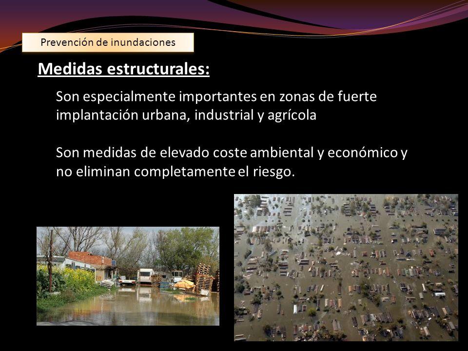 Prevención de inundaciones Medidas estructurales: Son especialmente importantes en zonas de fuerte implantación urbana, industrial y agrícola Son medi