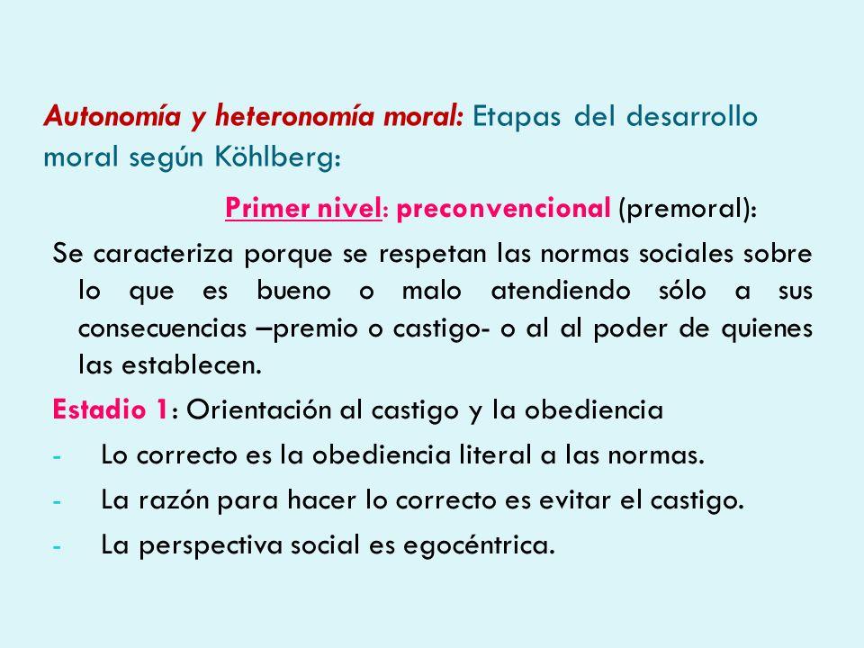 Autonomía y heteronomía moral: Etapas del desarrollo moral según Köhlberg: Primer nivel: preconvencional (premoral): Se caracteriza porque se respetan