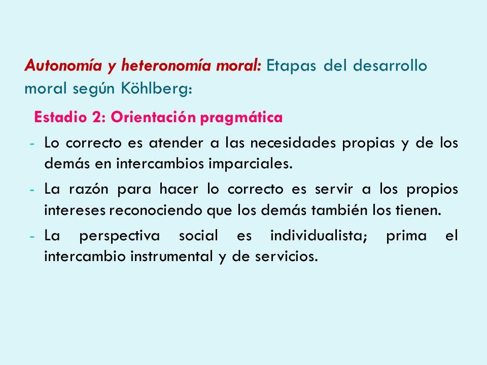 Autonomía y heteronomía moral: Etapas del desarrollo moral según Köhlberg: Estadio 2: Orientación pragmática - Lo correcto es atender a las necesidade