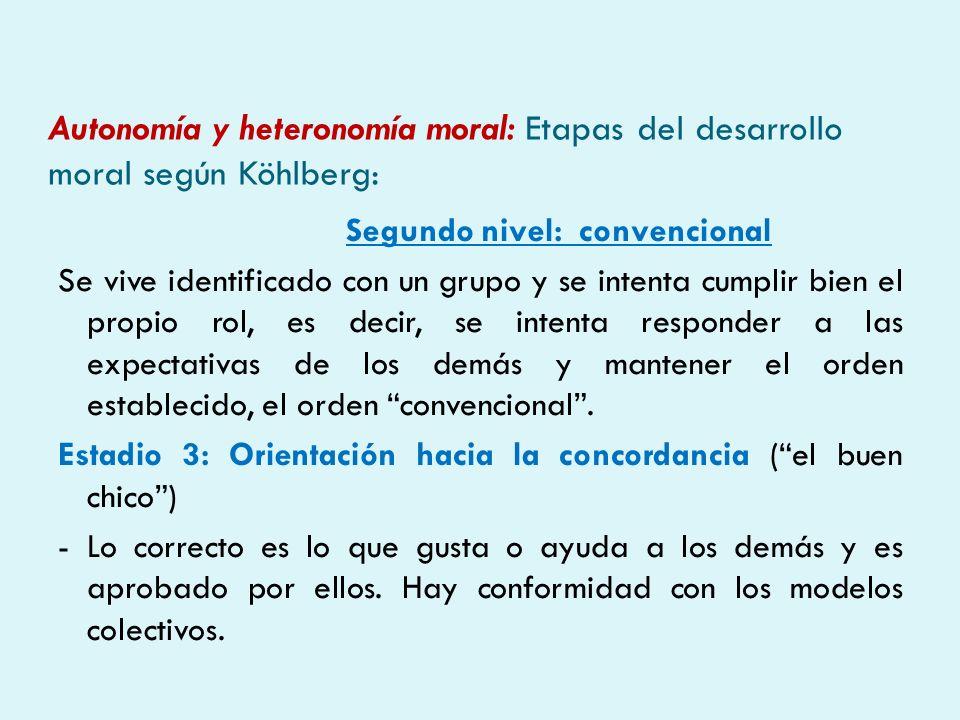 Autonomía y heteronomía moral: Etapas del desarrollo moral según Köhlberg: Segundo nivel: convencional Se vive identificado con un grupo y se intenta