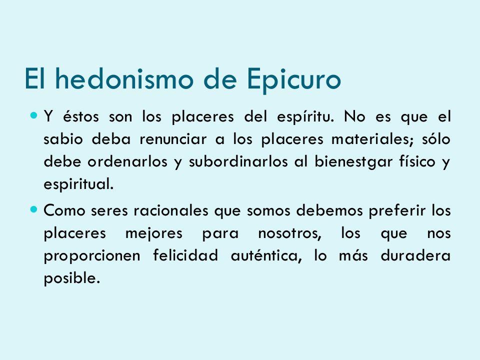 El hedonismo de Epicuro Y éstos son los placeres del espíritu. No es que el sabio deba renunciar a los placeres materiales; sólo debe ordenarlos y sub