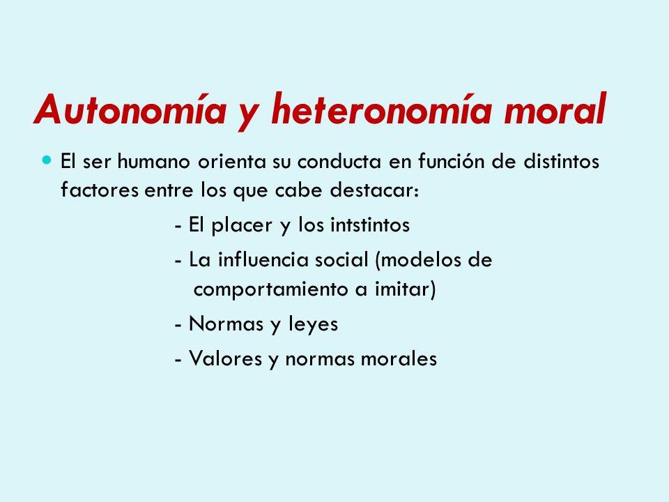 Autonomía y heteronomía moral El ser humano orienta su conducta en función de distintos factores entre los que cabe destacar: - El placer y los intsti