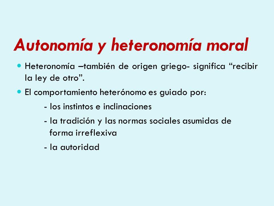 Autonomía y heteronomía moral Heteronomía –también de origen griego- significa recibir la ley de otro. El comportamiento heterónomo es guiado por: - l