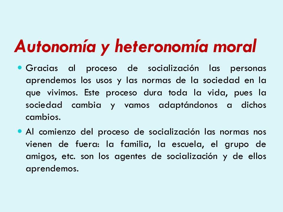 Autonomía y heteronomía moral Gracias al proceso de socialización las personas aprendemos los usos y las normas de la sociedad en la que vivimos. Este