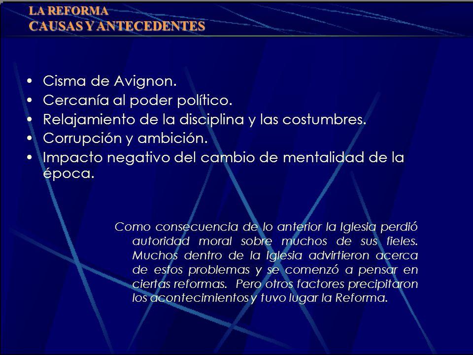 LA REFORMA CAUSAS Y ANTECEDENTES Cisma de Avignon. Cercanía al poder político. Relajamiento de la disciplina y las costumbres. Corrupción y ambición.