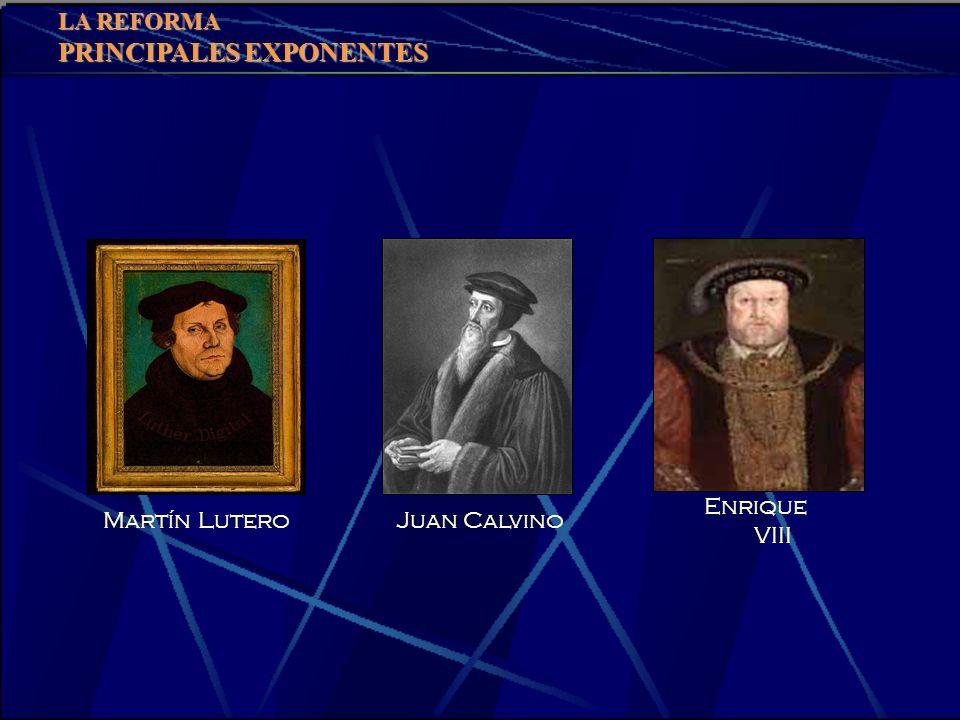 LA REFORMA PRINCIPALES EXPONENTES Enrique VIII Martín Lutero Juan Calvino