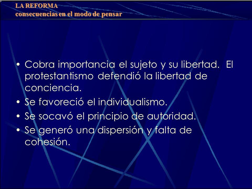 LA REFORMA consecuencias en el modo de pensar Cobra importancia el sujeto y su libertad. El protestantismo defendió la libertad de conciencia. Se favo