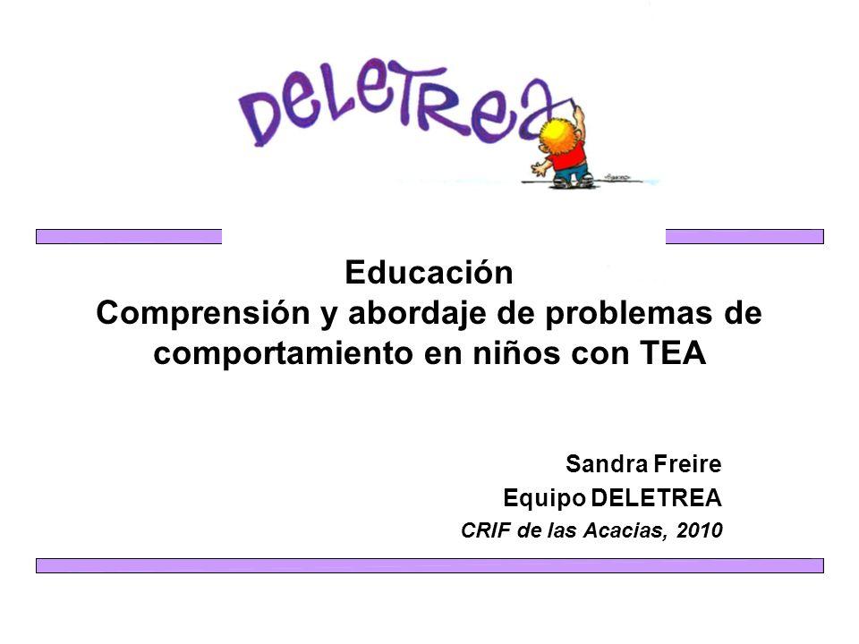 Educación Comprensión y abordaje de problemas de comportamiento en niños con TEA Sandra Freire Equipo DELETREA CRIF de las Acacias, 2010