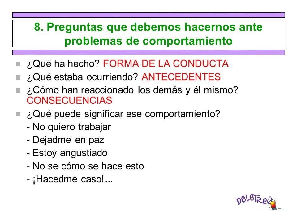 8. Preguntas que debemos hacernos ante problemas de comportamiento n ¿Qué ha hecho? FORMA DE LA CONDUCTA n ¿Qué estaba ocurriendo? ANTECEDENTES n ¿Cóm