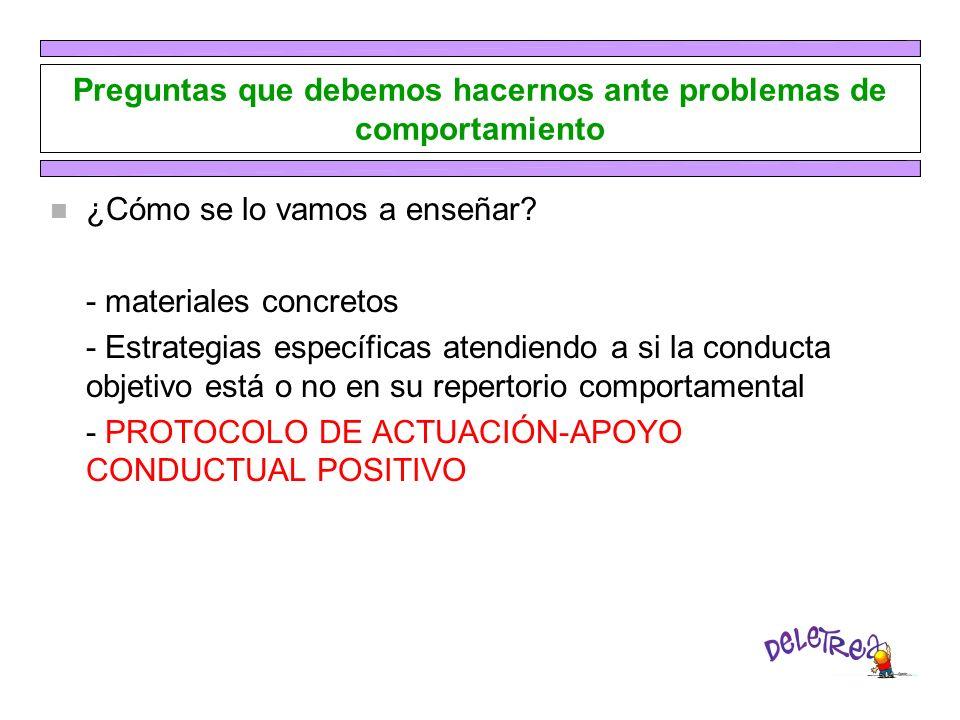 Preguntas que debemos hacernos ante problemas de comportamiento n ¿Cómo se lo vamos a enseñar? - materiales concretos - Estrategias específicas atendi