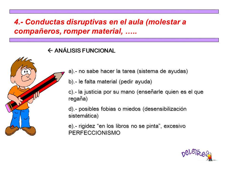4.- Conductas disruptivas en el aula (molestar a compañeros, romper material, ….. ANÁLISIS FUNCIONAL ANÁLISIS FUNCIONAL a).- no sabe hacer la tarea (s