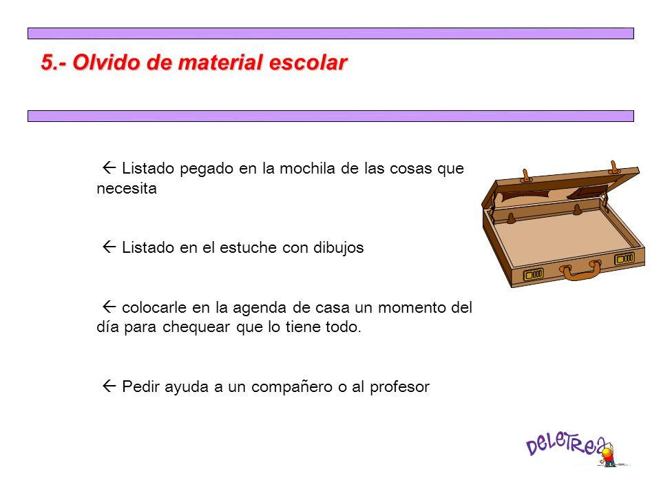5.- Olvido de material escolar Listado pegado en la mochila de las cosas que necesita Listado en el estuche con dibujos colocarle en la agenda de casa