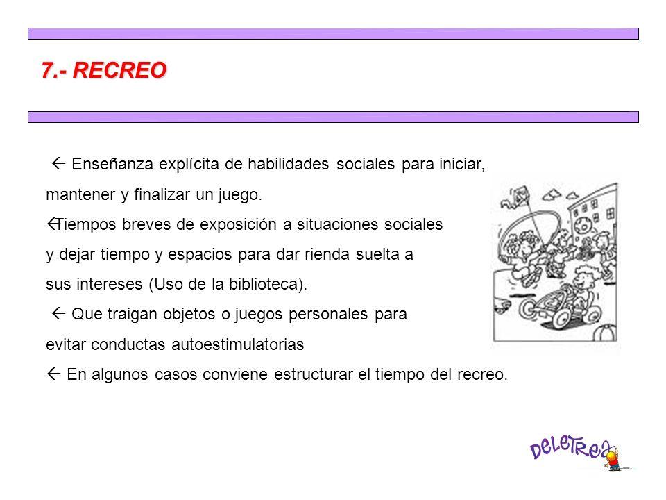 7.- RECREO Enseñanza explícita de habilidades sociales para iniciar, mantener y finalizar un juego. ßTiempos breves de exposición a situaciones social