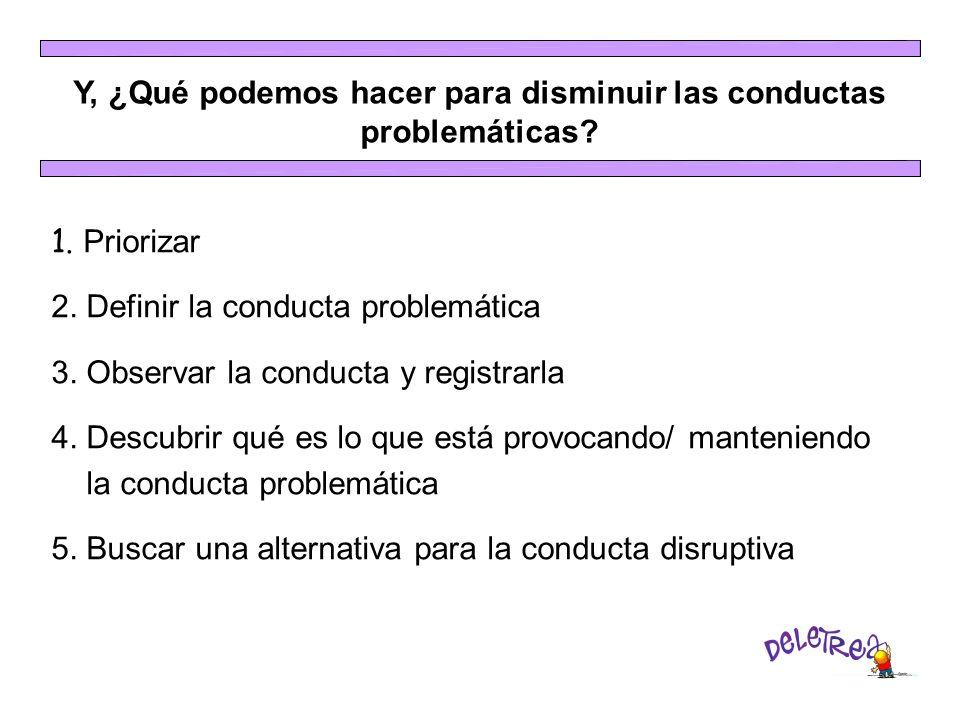 Y, ¿Qué podemos hacer para disminuir las conductas problemáticas? 1. Priorizar 2. Definir la conducta problemática 3. Observar la conducta y registrar